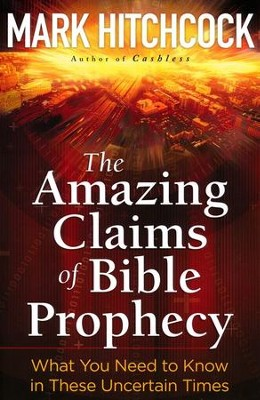 The Amazing Claims of Bible Prophecy: What You Need    in These Uncertain Times  -     By: Mark Hitchcock