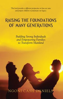 Raising the Foundations of Many Generations: Building Strong Individuals and Empowering Families to Transform Mankind - eBook  -     By: Ngoni Cash Daniels