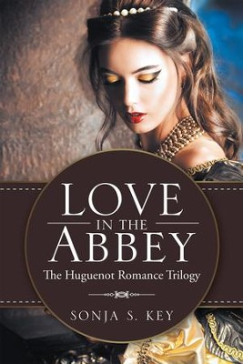 Love in the Abbey: The Huguenot Romance Trilogy - eBook  -     By: Sonja S. Key