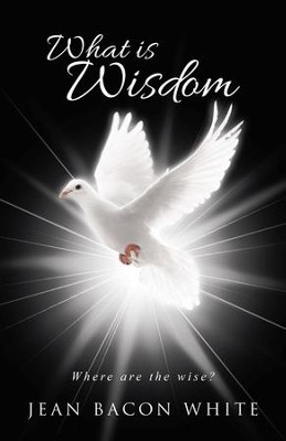 What Is Wisdom: Where Are the Wise? - eBook  -     By: Jean Bacon White