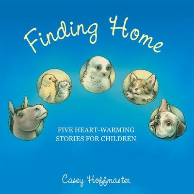 Finding Home: Five Heart-Warming Stories for Children - eBook  -     By: Casey Hoffmaster