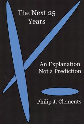 The Next 25 Years: An Explanation Not a Prediction  -     By: Philip J. Clements