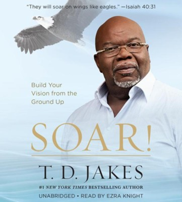 Soar! Build Your Vision from the Ground Up, Unabridged Audio CD  -     By: T.D. Jakes