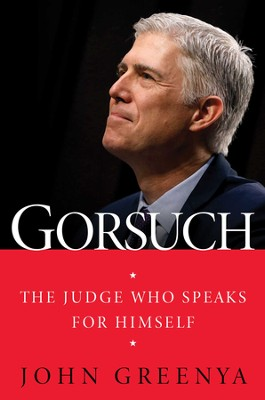Gorsuch: The Judge Who Speaks for Himself - eBook  -     By: John Greenya