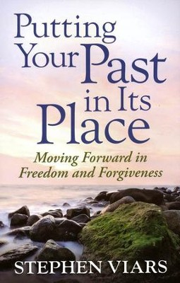 Putting Your Past in Its Place: Moving Forward in Freedom and Forgiveness  -     By: Stephen Viars