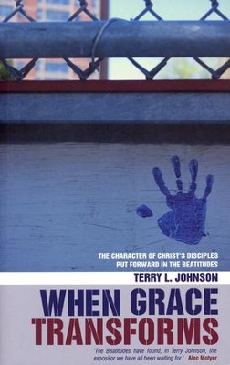 When Grace Transforms: The Character of Christ's  Disciples Put Forward in the Beatitudes  -     By: Terry L. Johnson