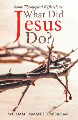 What Did Jesus Do?: Some Theological Reflections - eBook  -     By: William Emmanuel Abraham