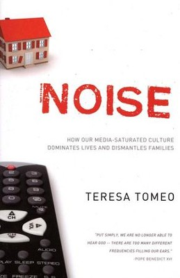 Noise: How our Media-Saturated Culture Dominates Lives and Dismantles Families  -     By: Teresa Tomeo