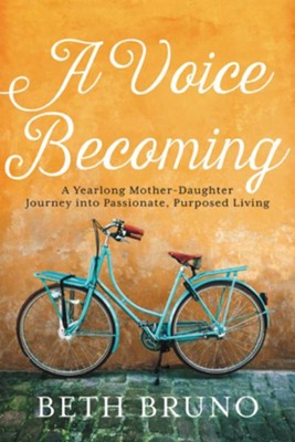 A Voice Becoming: A Yearlong Mother-Daughter Journey into Passionate, Purposed Living - eBook  -     By: Beth Bruno