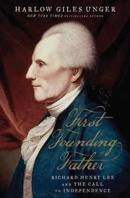 First Founding Father: Richard Henry Lee and the Call for Independence - eBook  -     By: Harlow Giles Unger