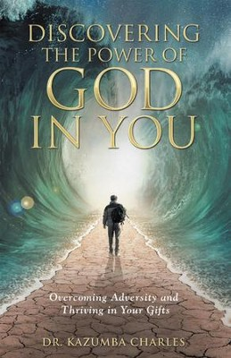 Discovering the Power of God in You: Overcoming Adversity and Thriving in Your Gifts - eBook  -     By: Dr. Kazumba Charles