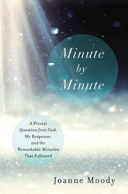 Minute By Minute: A Pivotal Question from God, My Response, and The Remarkable Miracles That Followed - eBook  -     By: Joanne Moody