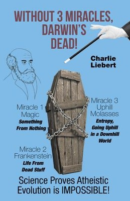 Without 3 Miracles, Darwin'S Dead!: Science Proves Atheistic Evolution Is Impossible! - eBook  -     By: Charlie Liebert