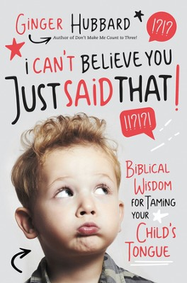I Can't Believe You Just Said That!: Biblical Wisdom for Taming Your Child's Tongue - eBook  -     By: Ginger Hubbard