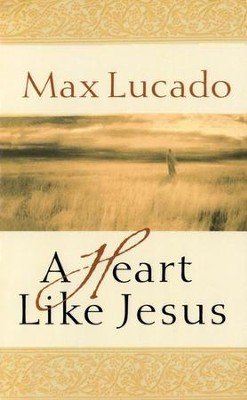 A Heart Like Jesus  -     By: Max Lucado