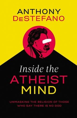 Inside the Atheist Mind: Unmasking the Religion of Those Who Say There Is No God - eBook  -     By: Anthony DeStefano