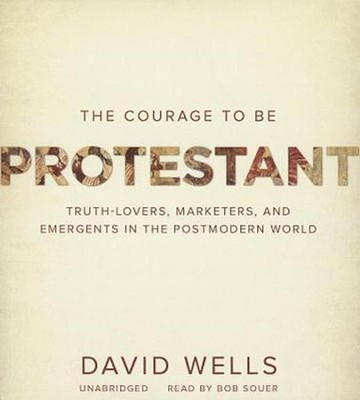 The Courage to Be Protestant: Truth-Lovers, Marketers, and Emergents in the Postmodern World - unabridged audiobook on CD  -     Narrated By: Bob Souer     By: David Wells