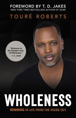 Wholeness: Winning in Life from the Inside Out - eBook  -     By: Toure Roberts, T.D. Jakes