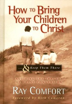 How to Bring Your Children to Christ . . . & Keep Them There: Avoiding the Tragedy of False Conversion  -     By: Ray Comfort