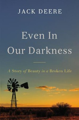 Even in Our Darkness: A Story of Beauty in a Broken Life - eBook  -     By: Jack S. Deere