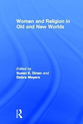 Women and Religion in Old and New Worlds  -     Edited By: Debra Myers, Susan Dinan     By: Debra Meyers