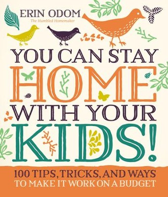You Can Stay Home with Your Kids!: 100 Tips, Tricks, and Ways to Make It Work on a Budget - eBook  -     By: Erin Odom
