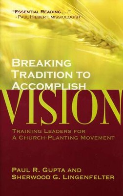 Breaking Tradition to Accomplish Vision: Training Leaders for a Church-planting Movement  -     By: Paul R. Gupta, Sherwood G. Lingenfelter