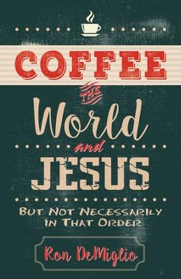 Coffee, the World, and Jesus, but Not Necessarily in That Order: Almost Irreverent Musings from a Caffeinated Mind - eBook  -     By: Ron DeMiglio