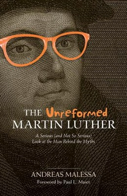 The Unreformed Martin Luther: A Serious (and Not So Serious) Look at the Man Behind the Myths - eBook  -     By: Andreas Malessa