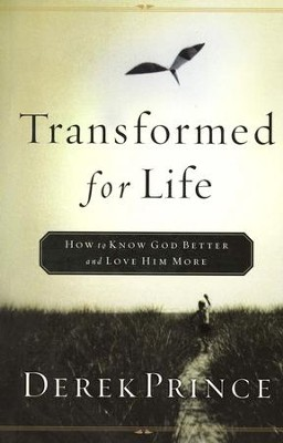 Transformed for Life: How to Know God Better and Love Him More  -     By: Derek Prince