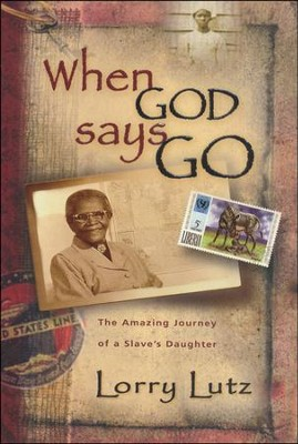 When God Says Go: The Amazing Journey of a Slave's Daughter  -     By: Lorry Lutz