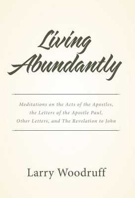 Living Abundantly: Meditations on the Acts of the Apostles, the Letters of the Apostle Paul, Other Letters, and the Revelation to John - eBook  -     By: Larry Woodruff