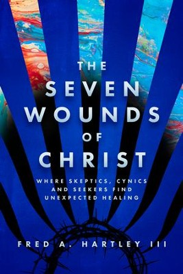 The Seven Wounds of Christ: Where Skeptics, Cynics and Seekers Find Unexpected Healing - eBook  -     By: Fred A. Hartley III