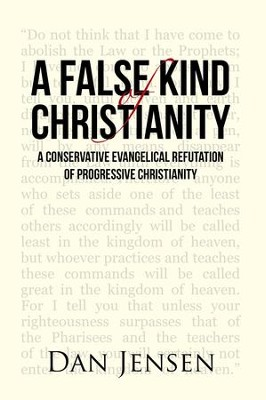 A False Kind of Christianity: A Conservative Evangelical Refutation of Progressive Christianity - eBook  -     By: Dan Jensen