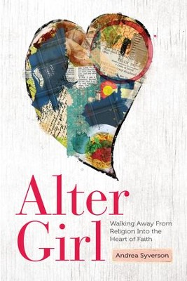 Alter Girl: Walking Away From Religion Into the Heart of Faith - eBook  -     By: Andrea Syverson