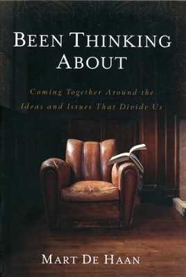 Been Thinking About: Coming Together Around the Ideas and Issues That Divide Us  -     By: Mart De Haan