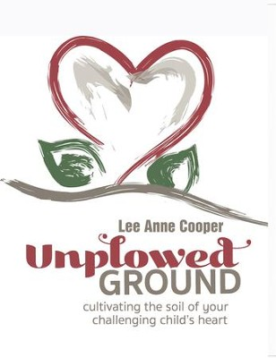 Unplowed Ground: Cultivating the Soil of Your Challenging Child's Heart - eBook  -     By: Lee Anne Cooper
