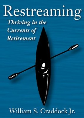 Restreaming: Thriving in the Currents of Retirement - eBook  -     By: William S. Craddock Jr.
