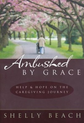 Ambushed by Grace: Help & Hope on the Caregiving   Journey  -     By: Shelly Beach