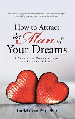 How to Attract the Man of Your Dreams: A Christian Woman'S Guide to Success in Love - eBook  -     By: Patricia Van Pelt PhD