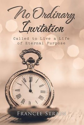 No Ordinary Invitation: Called to Live a Life of Eternal Purpose - eBook  -     By: Francee Strain