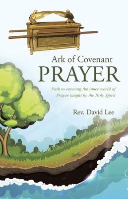 Ark of Covenant Prayer: Path to Entering the Inner World of Prayer Taught by the Holy Spirit - eBook  -     By: Rev. David Lee