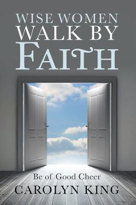 Wise women walk by faith be of good cheer ebook carolyn king wise women walk by faith be of good cheer ebook by carolyn fandeluxe PDF