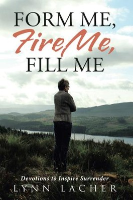 Form Me, Fire Me, Fill Me: Devotions to Inspire Surrender - eBook  -     By: Lynn Lacher