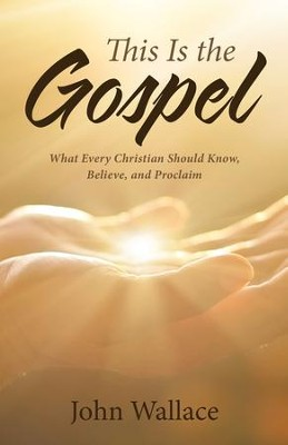 This Is the Gospel: What Every Christian Should Know, Believe, and Proclaim - eBook  -     By: John Wallace
