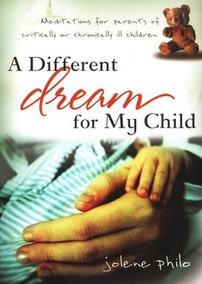 Different Dream for My Child: Meditations for parents of critically or chronically ill children  -     By: Jolene Philo