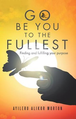 Go Be You to the Fullest: Finding and Fulfilling Your Purpose - eBook  -     By: Ayileru Alikor Morton