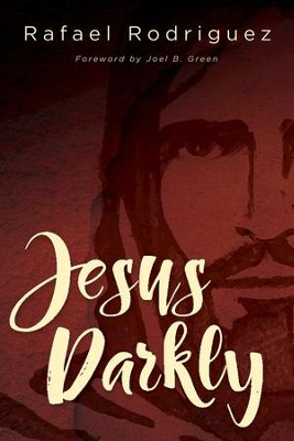 Jesus Darkly: Remembering Jesus with the New Testament - eBook  -     By: Rafael Rodriguez, Joel B. Green