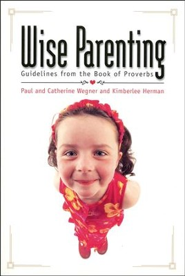 Wise Parenting: Guidelines from the Book of Proverbs  -     By: Paul Wegner