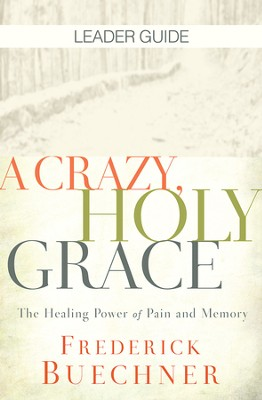 A Crazy, Holy Grace Leader Guide: The Healing Power of Pain and Memory - eBook  -     By: Frederick Buechner